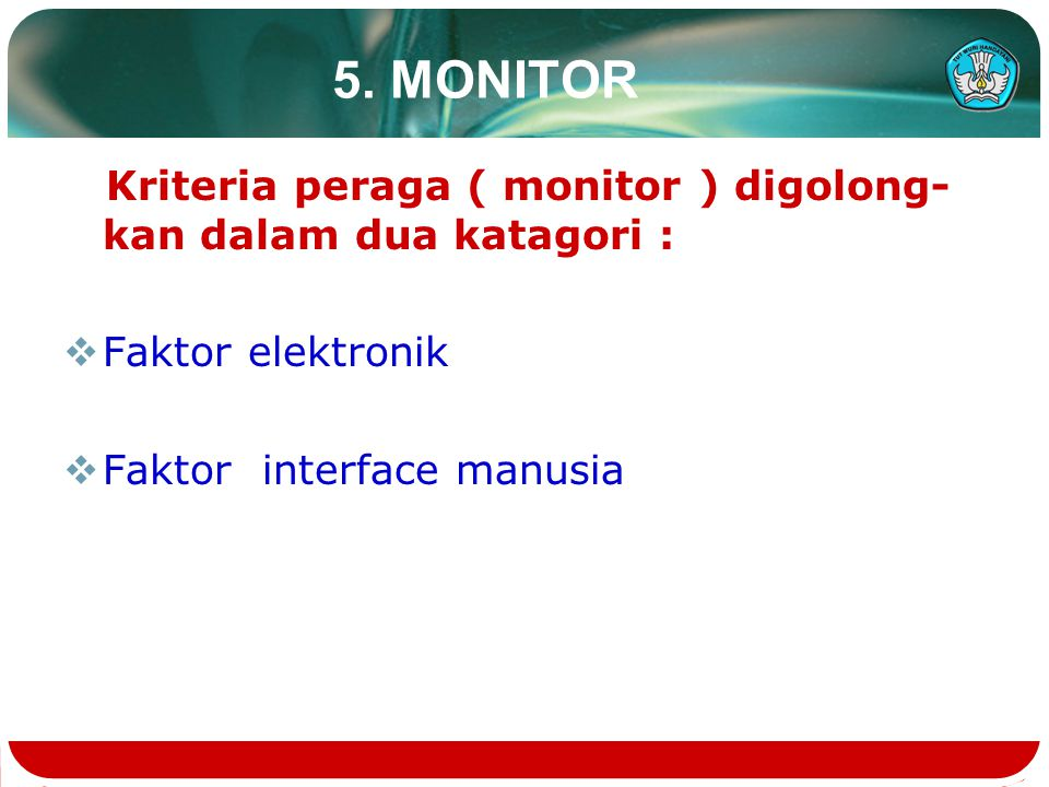 5. MONITOR Kriteria peraga ( monitor ) digolong-kan dalam dua katagori : Faktor elektronik.