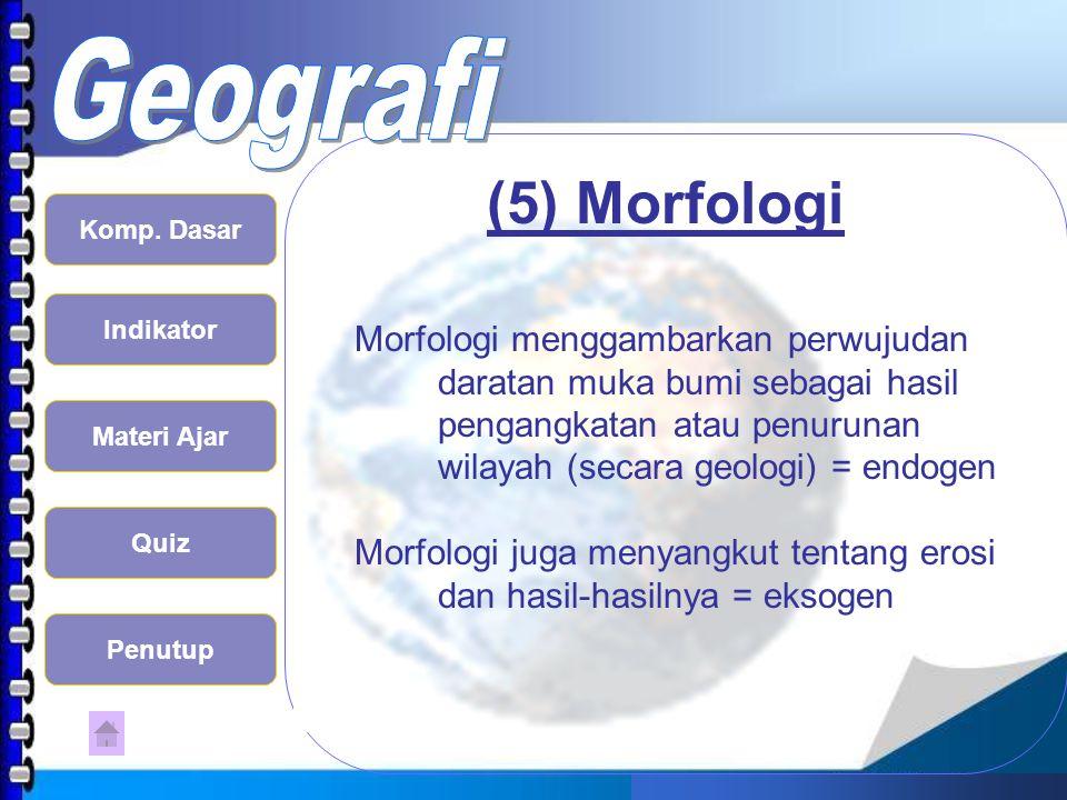 (5) Morfologi Morfologi menggambarkan perwujudan daratan muka bumi sebagai hasil pengangkatan atau penurunan wilayah (secara geologi) = endogen.
