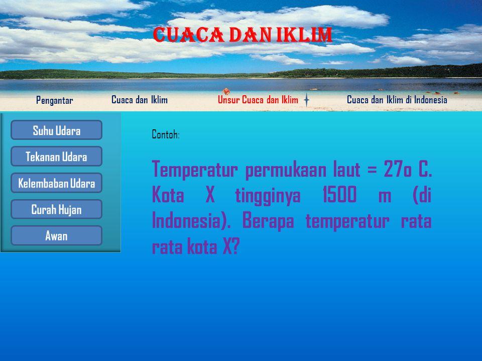 Contoh: Temperatur permukaan laut = 27o C. Kota X tingginya 1500 m (di Indonesia).
