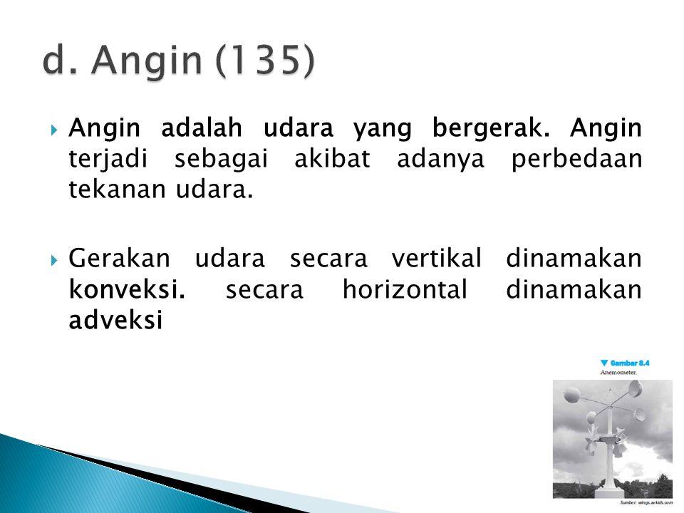 d. Angin (135) Angin adalah udara yang bergerak. Angin terjadi sebagai akibat adanya perbedaan tekanan udara.