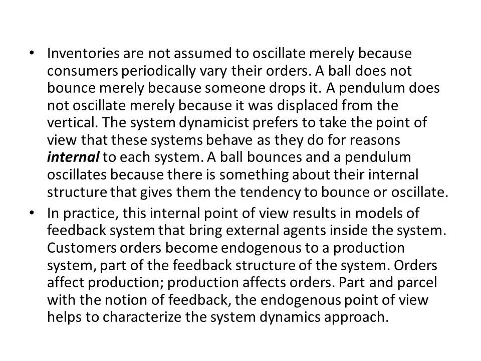 Inventories are not assumed to oscillate merely because consumers periodically vary their orders. A ball does not bounce merely because someone drops it. A pendulum does not oscillate merely because it was displaced from the vertical. The system dynamicist prefers to take the point of view that these systems behave as they do for reasons internal to each system. A ball bounces and a pendulum oscillates because there is something about their internal structure that gives them the tendency to bounce or oscillate.