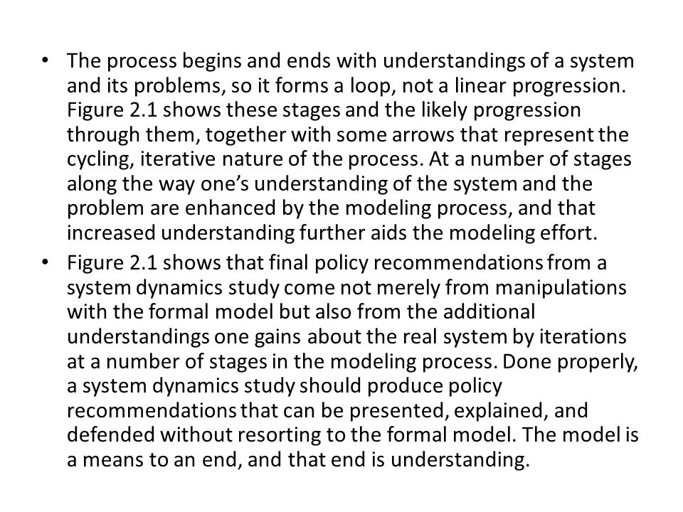 The process begins and ends with understandings of a system and its problems, so it forms a loop, not a linear progression. Figure 2.1 shows these stages and the likely progression through them, together with some arrows that represent the cycling, iterative nature of the process. At a number of stages along the way one's understanding of the system and the problem are enhanced by the modeling process, and that increased understanding further aids the modeling effort.