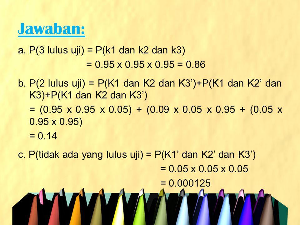 Jawaban: a. P(3 lulus uji) = P(k1 dan k2 dan k3)