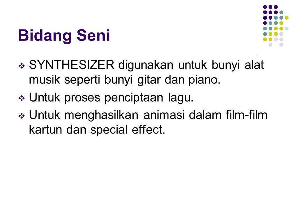 Bidang Seni SYNTHESIZER digunakan untuk bunyi alat musik seperti bunyi gitar dan piano. Untuk proses penciptaan lagu.