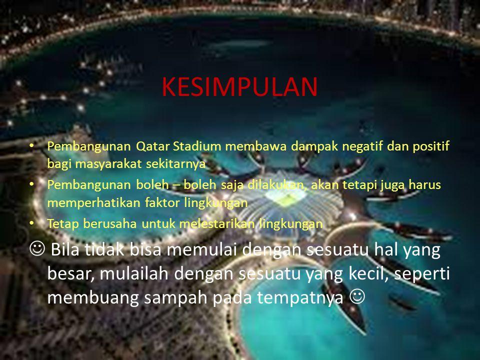 KESIMPULAN Pembangunan Qatar Stadium membawa dampak negatif dan positif bagi masyarakat sekitarnya.