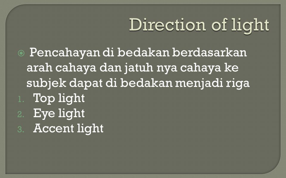 Direction of light Pencahayan di bedakan berdasarkan arah cahaya dan jatuh nya cahaya ke subjek dapat di bedakan menjadi riga.