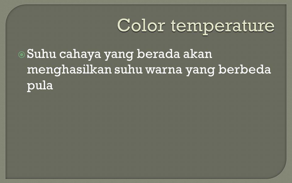 Color temperature Suhu cahaya yang berada akan menghasilkan suhu warna yang berbeda pula