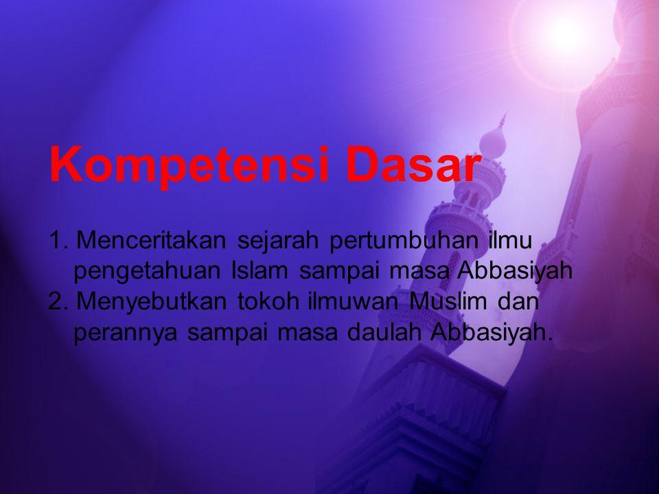 Kompetensi Dasar 1. Menceritakan sejarah pertumbuhan ilmu pengetahuan Islam sampai masa Abbasiyah.