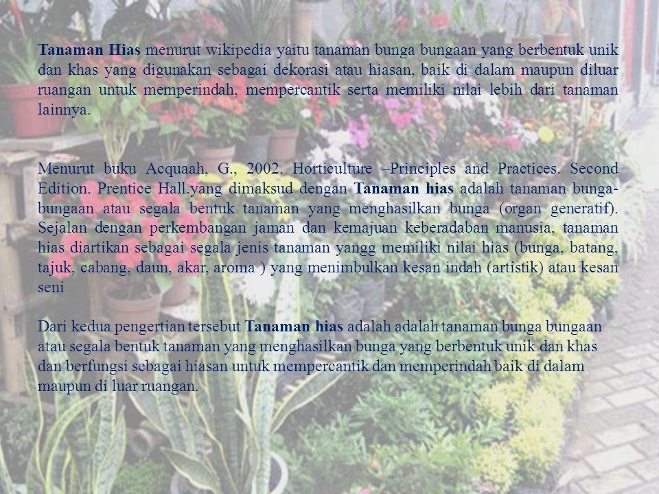 Tanaman Hias menurut wikipedia yaitu tanaman bunga bungaan yang berbentuk unik dan khas yang digunakan sebagai dekorasi atau hiasan, baik di dalam maupun diluar ruangan untuk memperindah, mempercantik serta memiliki nilai lebih dari tanaman lainnya.