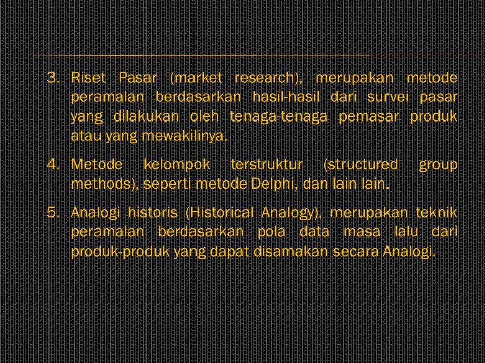 3. Riset Pasar (market research), merupakan metode peramalan berdasarkan hasil-hasil dari survei pasar yang dilakukan oleh tenaga-tenaga pemasar produk atau yang mewakilinya.