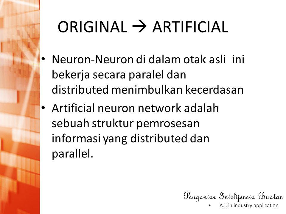 ORIGINAL  ARTIFICIAL Neuron-Neuron di dalam otak asli ini bekerja secara paralel dan distributed menimbulkan kecerdasan.
