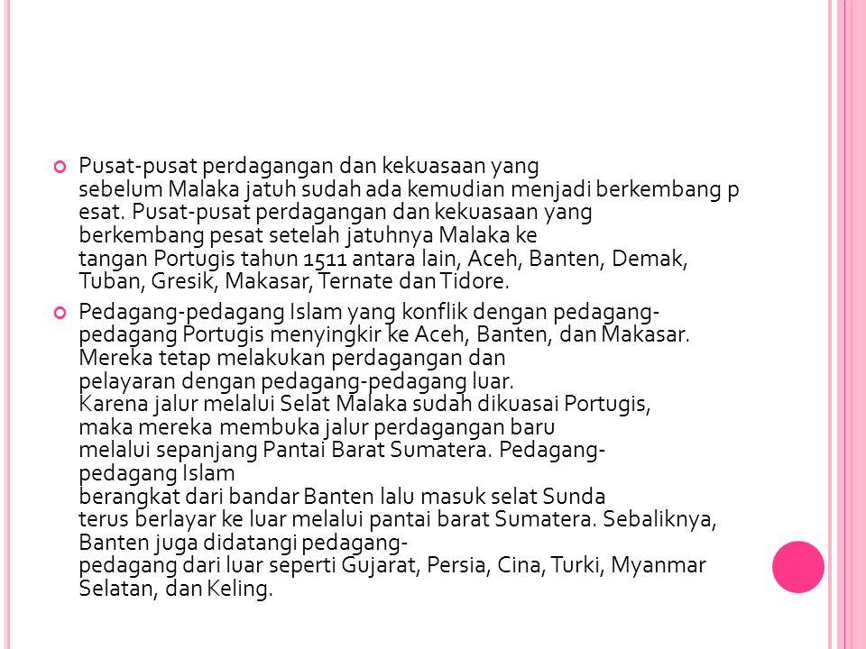 Pusat-pusat perdagangan dan kekuasaan yang sebelum Malaka jatuh sudah ada kemudian menjadi berkembang p esat. Pusat-pusat perdagangan dan kekuasaan yang berkembang pesat setelah jatuhnya Malaka ke tangan Portugis tahun 1511 antara lain, Aceh, Banten, Demak, Tuban, Gresik, Makasar, Ternate dan Tidore.
