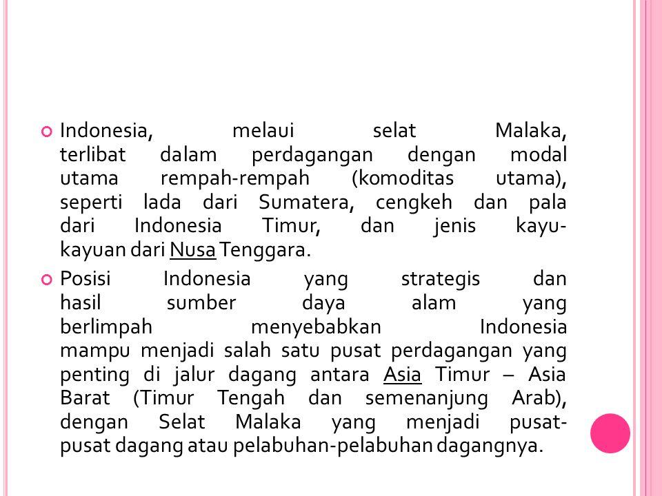 Indonesia, melaui selat Malaka, terlibat dalam perdagangan dengan modal utama rempah-rempah (komoditas utama), seperti lada dari Sumatera, cengkeh dan pala dari Indonesia Timur, dan jenis kayu- kayuan dari Nusa Tenggara.
