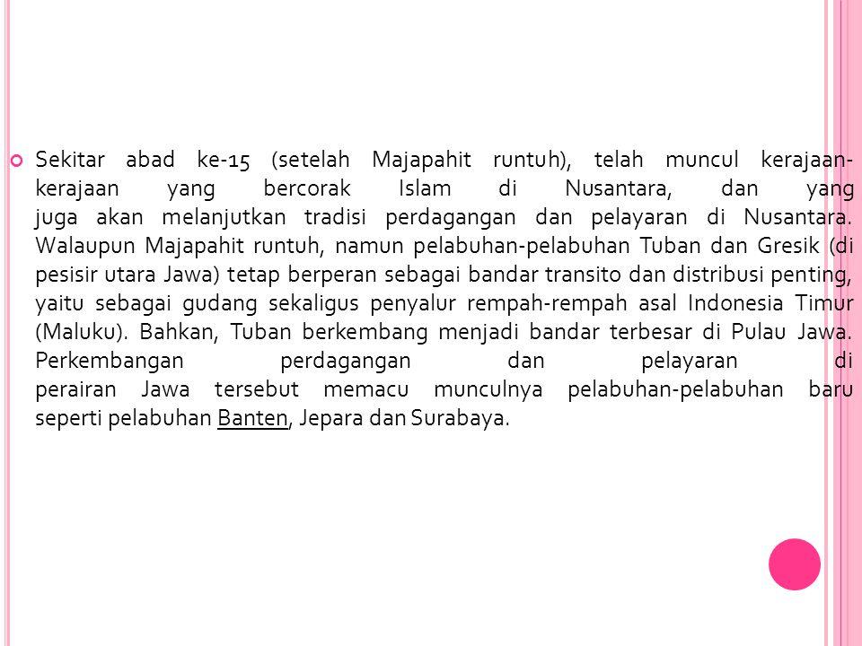 Sekitar abad ke-15 (setelah Majapahit runtuh), telah muncul kerajaan- kerajaan yang bercorak Islam di Nusantara, dan yang juga akan melanjutkan tradisi perdagangan dan pelayaran di Nusantara.