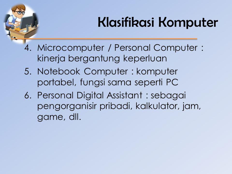 Klasifikasi Komputer Microcomputer / Personal Computer : kinerja bergantung keperluan. Notebook Computer : komputer portabel, fungsi sama seperti PC.