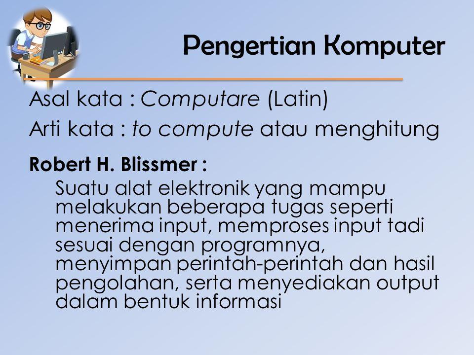Pengertian Komputer Asal kata : Computare (Latin) Arti kata : to compute atau menghitung Robert H. Blissmer :