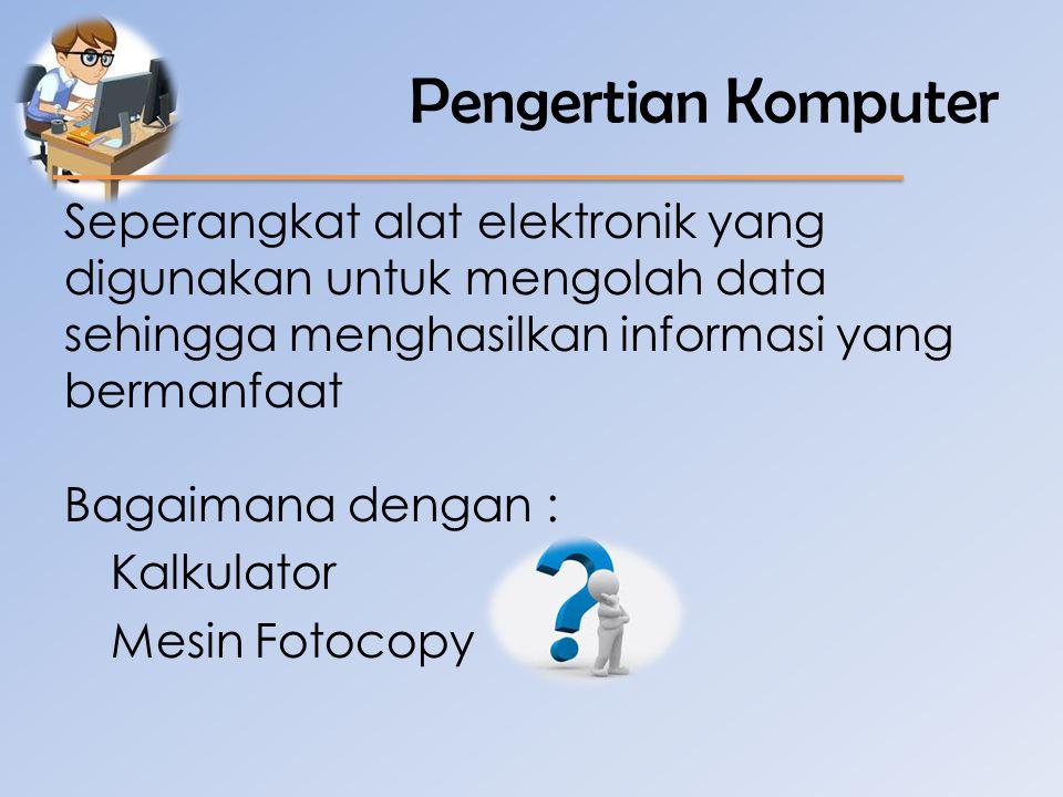 Pengertian Komputer Seperangkat alat elektronik yang digunakan untuk mengolah data sehingga menghasilkan informasi yang bermanfaat.