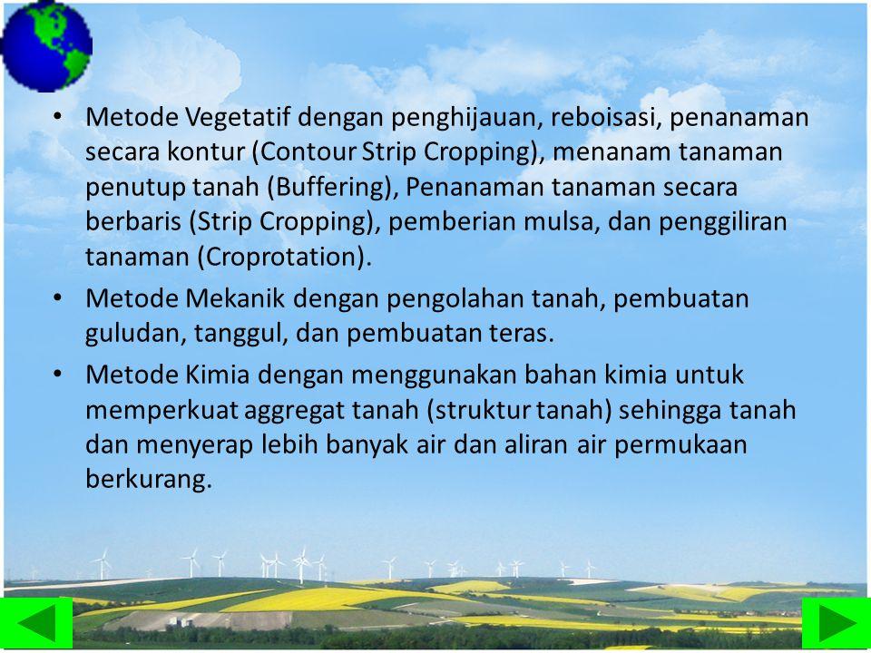 Metode Vegetatif dengan penghijauan, reboisasi, penanaman secara kontur (Contour Strip Cropping), menanam tanaman penutup tanah (Buffering), Penanaman tanaman secara berbaris (Strip Cropping), pemberian mulsa, dan penggiliran tanaman (Croprotation).