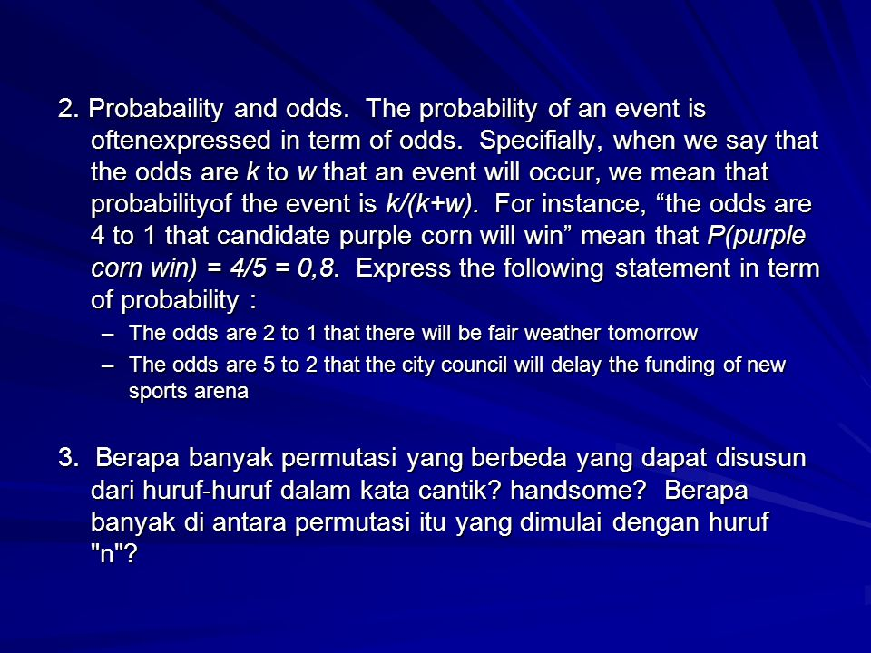 2. Probabaility and odds. The probability of an event is oftenexpressed in term of odds. Specifially, when we say that the odds are k to w that an event will occur, we mean that probabilityof the event is k/(k+w). For instance, the odds are 4 to 1 that candidate purple corn will win mean that P(purple corn win) = 4/5 = 0,8. Express the following statement in term of probability :