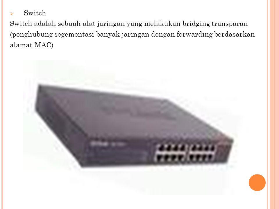 Switch Switch adalah sebuah alat jaringan yang melakukan bridging transparan. (penghubung segementasi banyak jaringan dengan forwarding berdasarkan.