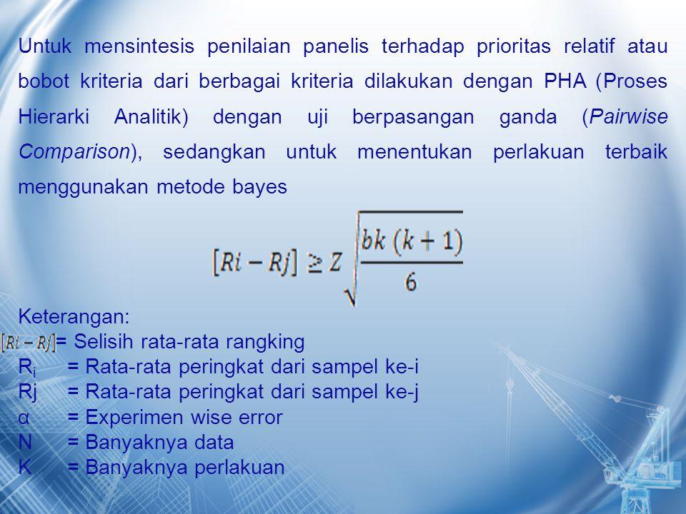 Untuk mensintesis penilaian panelis terhadap prioritas relatif atau bobot kriteria dari berbagai kriteria dilakukan dengan PHA (Proses Hierarki Analitik) dengan uji berpasangan ganda (Pairwise Comparison), sedangkan untuk menentukan perlakuan terbaik menggunakan metode bayes Keterangan: = Selisih rata-rata rangking Ri = Rata-rata peringkat dari sampel ke-i Rj = Rata-rata peringkat dari sampel ke-j α = Experimen wise error N = Banyaknya data K = Banyaknya perlakuan
