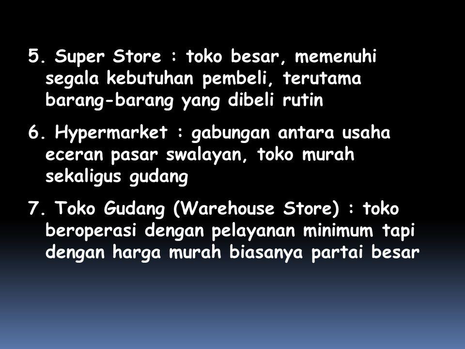 5. Super Store : toko besar, memenuhi segala kebutuhan pembeli, terutama barang-barang yang dibeli rutin