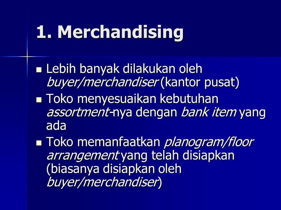 1. Merchandising Lebih banyak dilakukan oleh buyer/merchandiser (kantor pusat) Toko menyesuaikan kebutuhan assortment-nya dengan bank item yang ada.