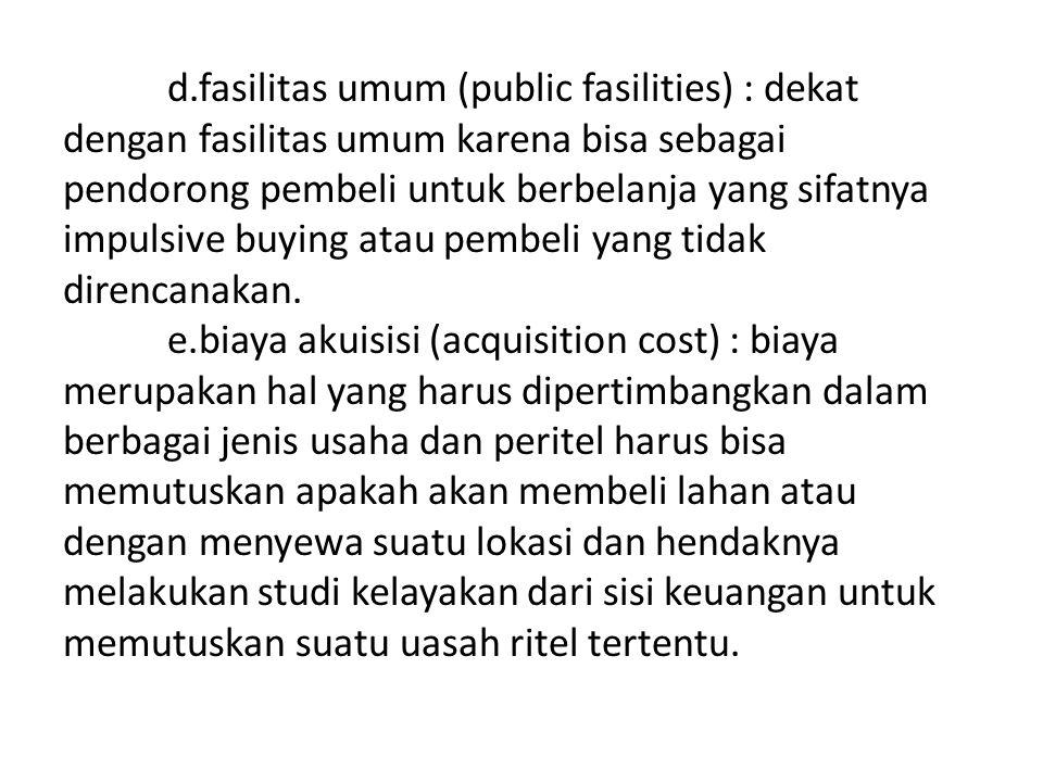 d.fasilitas umum (public fasilities) : dekat dengan fasilitas umum karena bisa sebagai pendorong pembeli untuk berbelanja yang sifatnya impulsive buying atau pembeli yang tidak direncanakan.