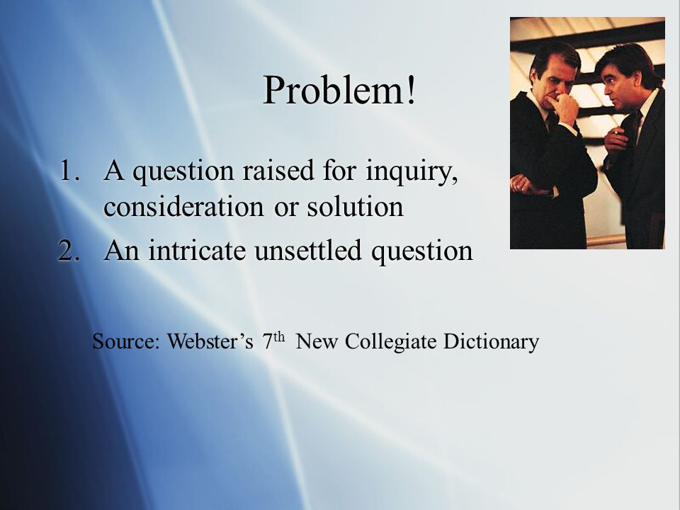Problem! A question raised for inquiry, consideration or solution