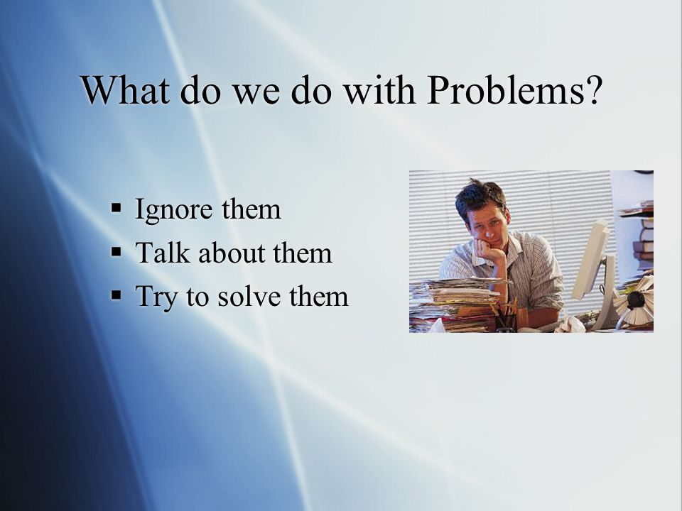 What do we do with Problems