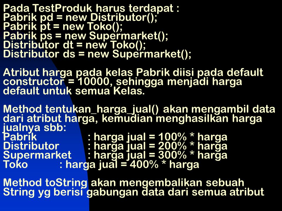 Pada TestProduk harus terdapat : Pabrik pd = new Distributor(); Pabrik pt = new Toko(); Pabrik ps = new Supermarket(); Distributor dt = new Toko(); Distributor ds = new Supermarket();