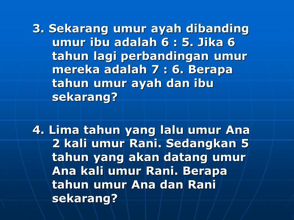 3. Sekarang umur ayah dibanding umur ibu adalah 6 : 5