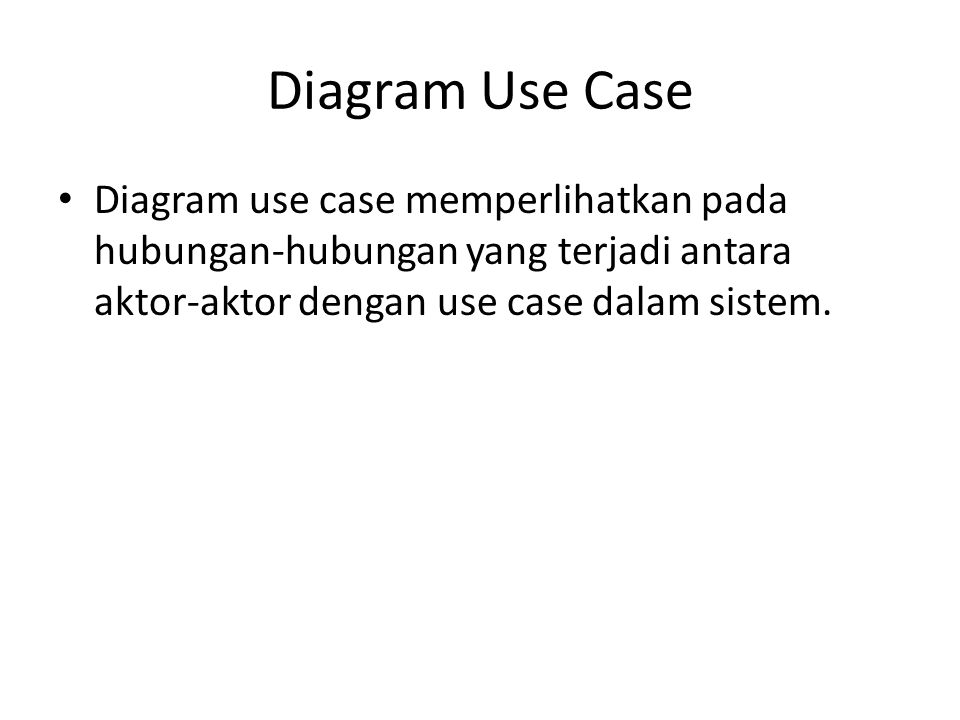 Diagram Use Case Diagram use case memperlihatkan pada hubungan-hubungan yang terjadi antara aktor-aktor dengan use case dalam sistem.