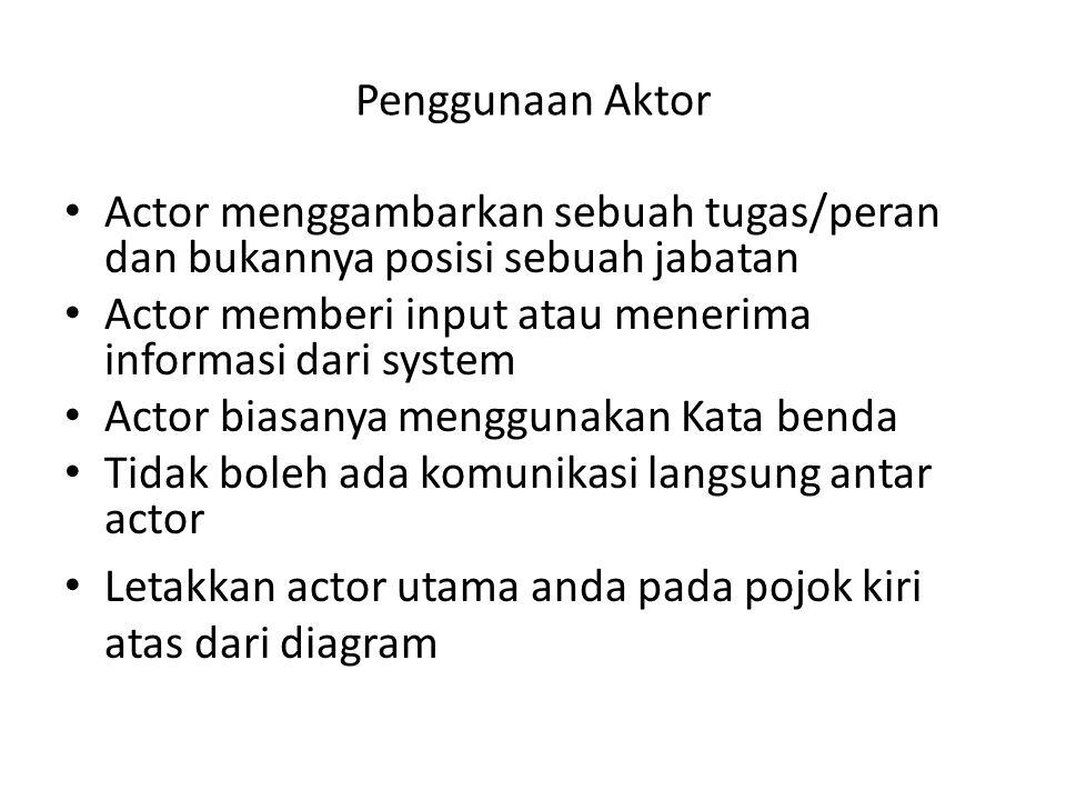 Penggunaan Aktor Actor menggambarkan sebuah tugas/peran dan bukannya posisi sebuah jabatan. Actor memberi input atau menerima informasi dari system.