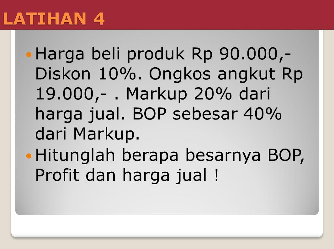 LATIHAN 4 Harga beli produk Rp 90.000,- Diskon 10%. Ongkos angkut Rp 19.000,- . Markup 20% dari harga jual. BOP sebesar 40% dari Markup.