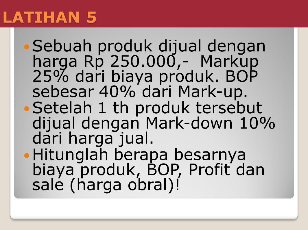 LATIHAN 5 Sebuah produk dijual dengan harga Rp 250.000,- Markup 25% dari biaya produk. BOP sebesar 40% dari Mark-up.