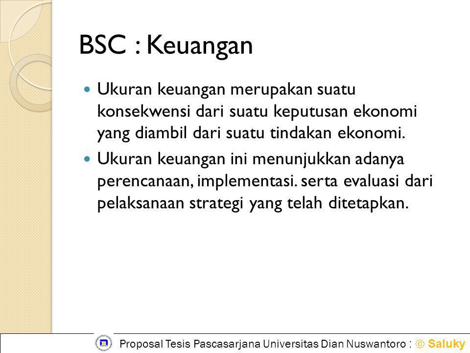 BSC : Keuangan Ukuran keuangan merupakan suatu konsekwensi dari suatu keputusan ekonomi yang diambil dari suatu tindakan ekonomi.