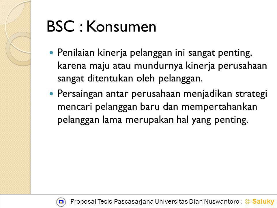 BSC : Konsumen Penilaian kinerja pelanggan ini sangat penting, karena maju atau mundurnya kinerja perusahaan sangat ditentukan oleh pelanggan.
