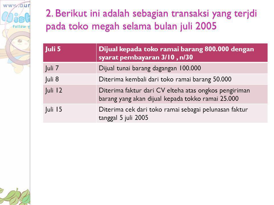 2. Berikut ini adalah sebagian transaksi yang terjdi pada toko megah selama bulan juli 2005