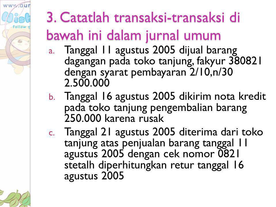 3. Catatlah transaksi-transaksi di bawah ini dalam jurnal umum
