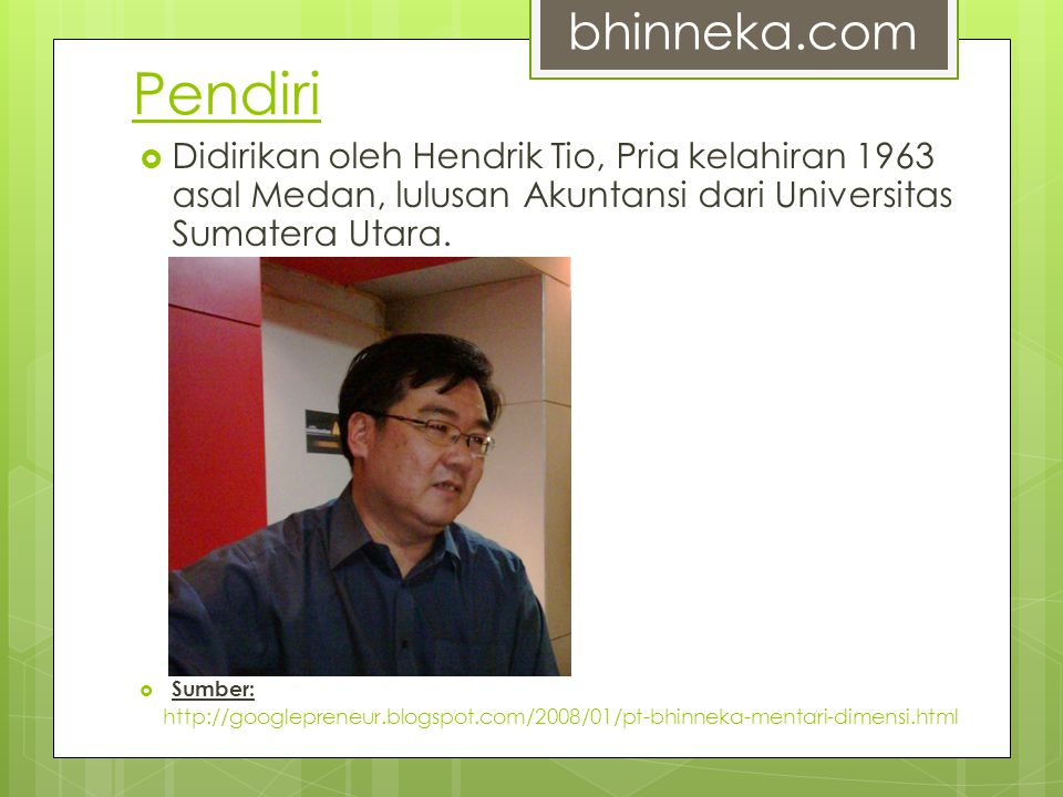 Pendiri bhinneka.com. Didirikan oleh Hendrik Tio, Pria kelahiran 1963 asal Medan, lulusan Akuntansi dari Universitas Sumatera Utara.