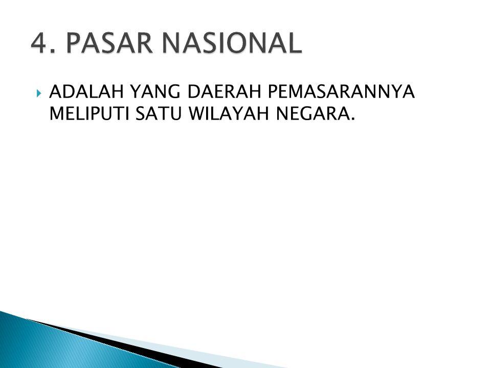 4. PASAR NASIONAL ADALAH YANG DAERAH PEMASARANNYA MELIPUTI SATU WILAYAH NEGARA.