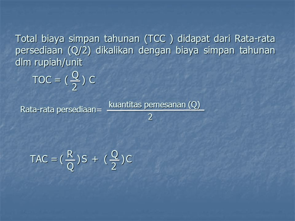 Total biaya simpan tahunan (TCC ) didapat dari Rata-rata persediaan (Q/2) dikalikan dengan biaya simpan tahunan dlm rupiah/unit