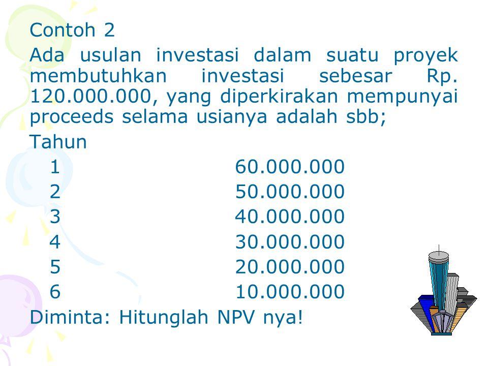 Contoh 2 Ada usulan investasi dalam suatu proyek membutuhkan investasi sebesar Rp. 120.000.000, yang diperkirakan mempunyai proceeds selama usianya adalah sbb; Tahun 1 60.000.000 2 50.000.000 3 40.000.000 4 30.000.000 5 20.000.000 6 10.000.000 Diminta: Hitunglah NPV nya!