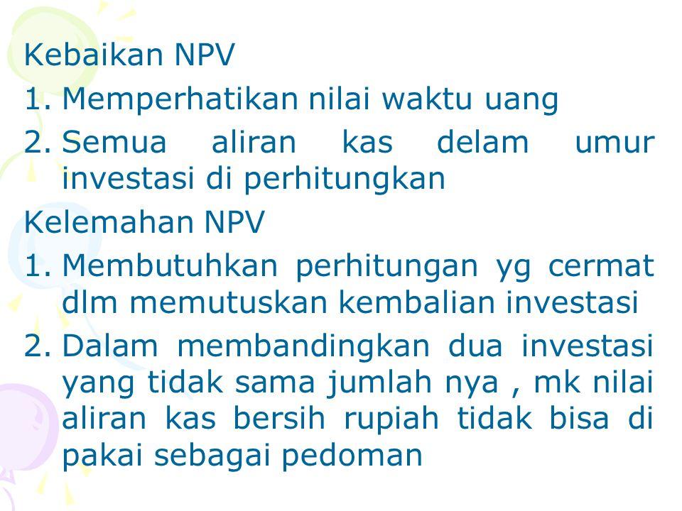 Kebaikan NPV Memperhatikan nilai waktu uang. Semua aliran kas delam umur investasi di perhitungkan.