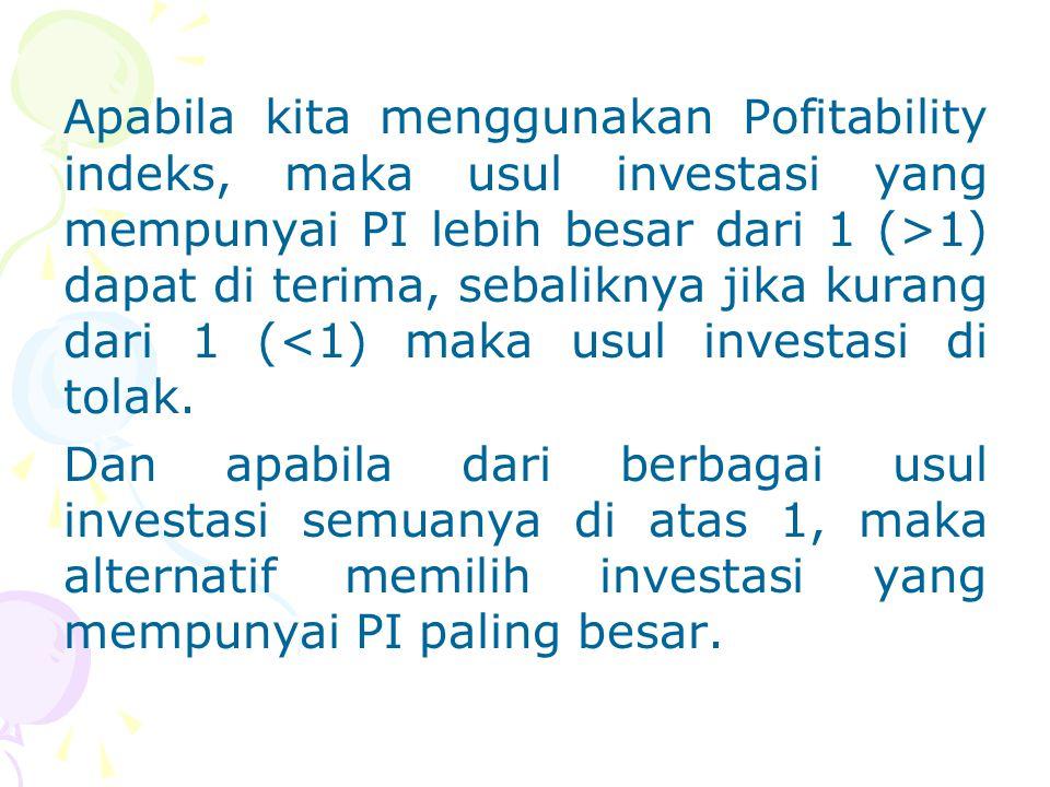 Apabila kita menggunakan Pofitability indeks, maka usul investasi yang mempunyai PI lebih besar dari 1 (>1) dapat di terima, sebaliknya jika kurang dari 1 (<1) maka usul investasi di tolak.