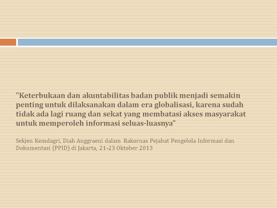 Keterbukaan dan akuntabilitas badan publik menjadi semakin penting untuk dilaksanakan dalam era globalisasi, karena sudah tidak ada lagi ruang dan sekat yang membatasi akses masyarakat untuk memperoleh informasi seluas-luasnya Sekjen Kemdagri, Diah Anggraeni dalam Rakornas Pejabat Pengelola Informasi dan Dokumentasi (PPID) di Jakarta, 21-23 Oktober 2013
