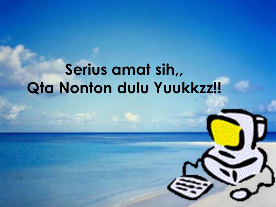 Serius amat sih,, Qta Nonton dulu Yuukkzz!!