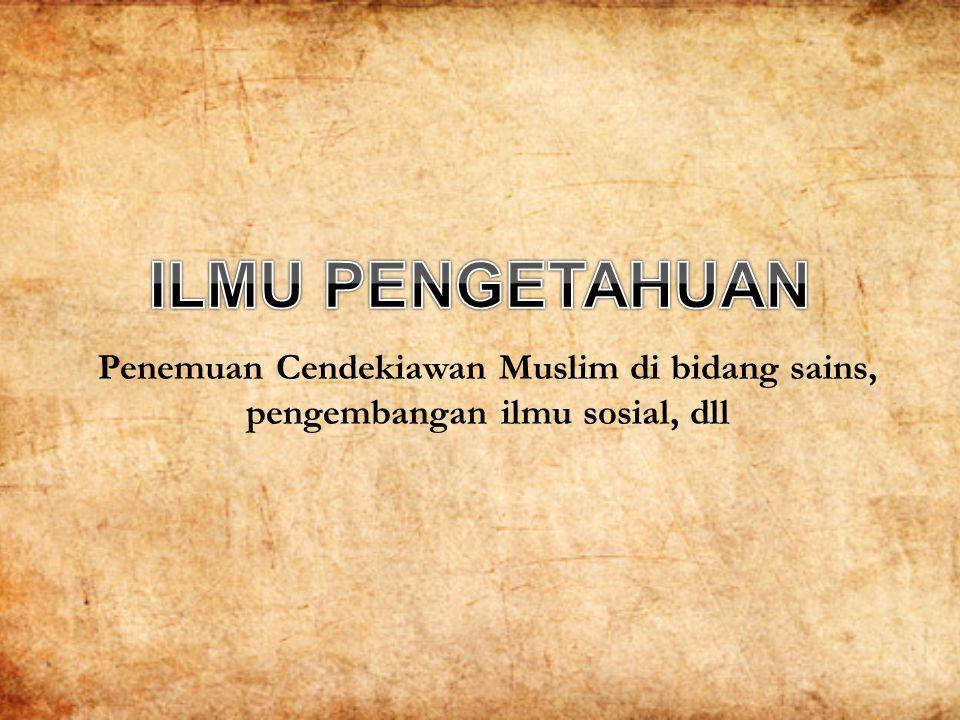 ILMU PENGETAHUAN Penemuan Cendekiawan Muslim di bidang sains, pengembangan ilmu sosial, dll