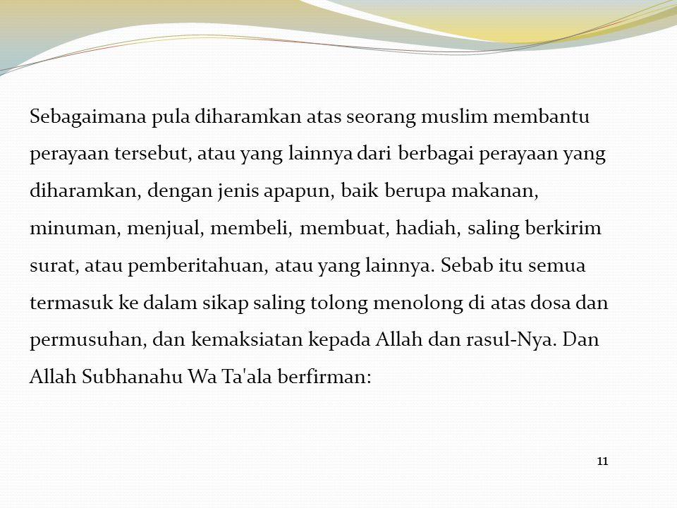 Sebagaimana pula diharamkan atas seorang muslim membantu perayaan tersebut, atau yang lainnya dari berbagai perayaan yang diharamkan, dengan jenis apapun, baik berupa makanan, minuman, menjual, membeli, membuat, hadiah, saling berkirim surat, atau pemberitahuan, atau yang lainnya. Sebab itu semua termasuk ke dalam sikap saling tolong menolong di atas dosa dan permusuhan, dan kemaksiatan kepada Allah dan rasul-Nya. Dan Allah Subhanahu Wa Ta ala berfirman: